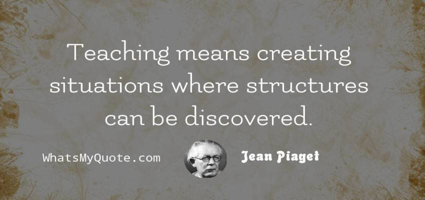 jean piaget teaching means creating situations where structures